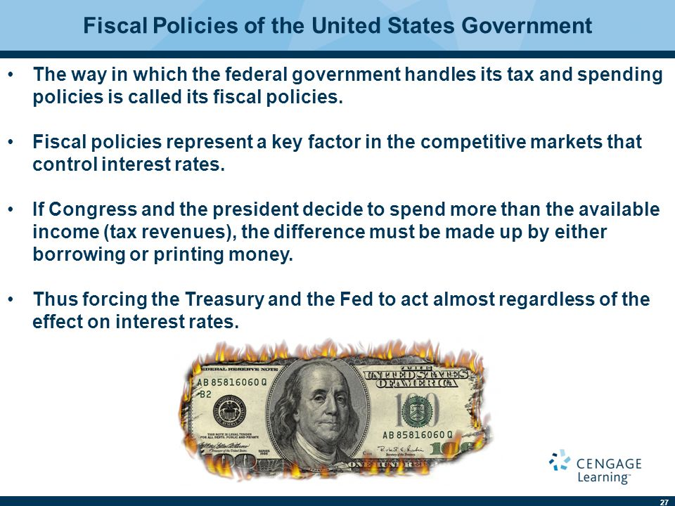 27 Fiscal Policies of the United States Government The way in which the federal government handles its tax and spending policies is called its fiscal policies.