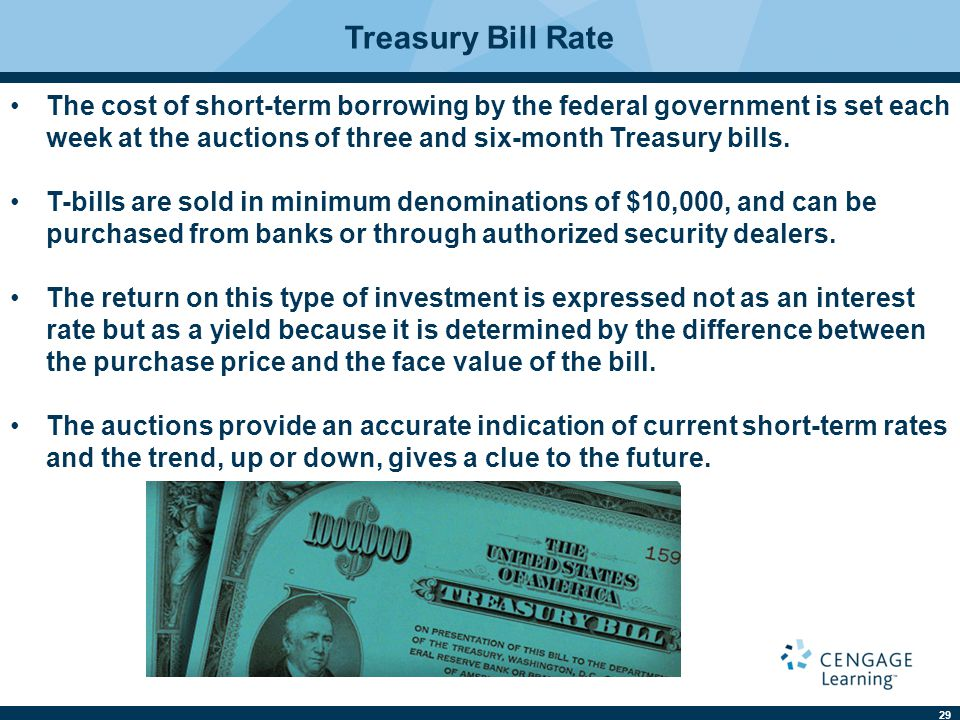 29 Treasury Bill Rate The cost of short-term borrowing by the federal government is set each week at the auctions of three and six-month Treasury bills.