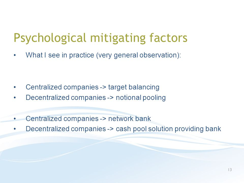Psychological mitigating factors What I see in practice (very general observation): Centralized companies -> target balancing Decentralized companies -> notional pooling Centralized companies -> network bank Decentralized companies -> cash pool solution providing bank 13