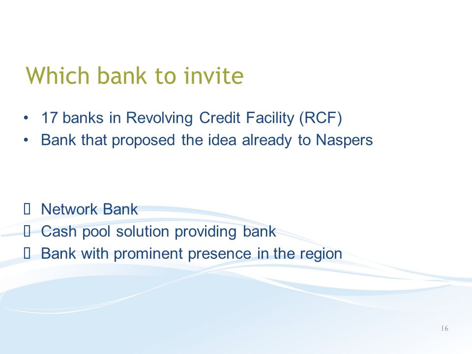 Which bank to invite 17 banks in Revolving Credit Facility (RCF) Bank that proposed the idea already to Naspers Network Bank Cash pool solution providing bank Bank with prominent presence in the region 16