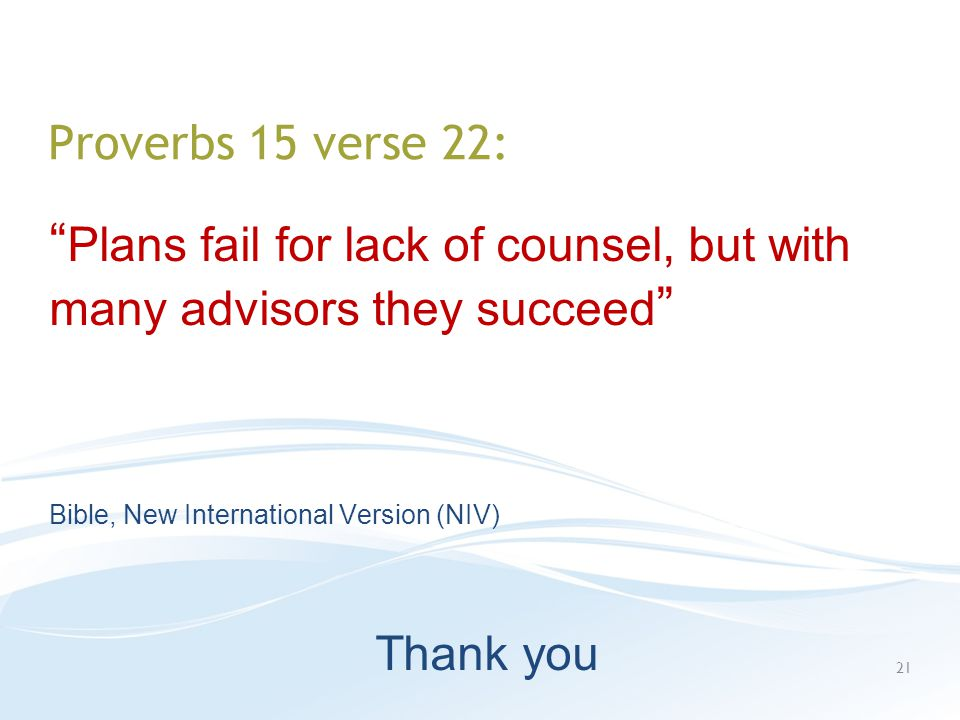 Proverbs 15 verse 22: Plans fail for lack of counsel, but with many advisors they succeed Bible, New International Version (NIV) Thank you 21