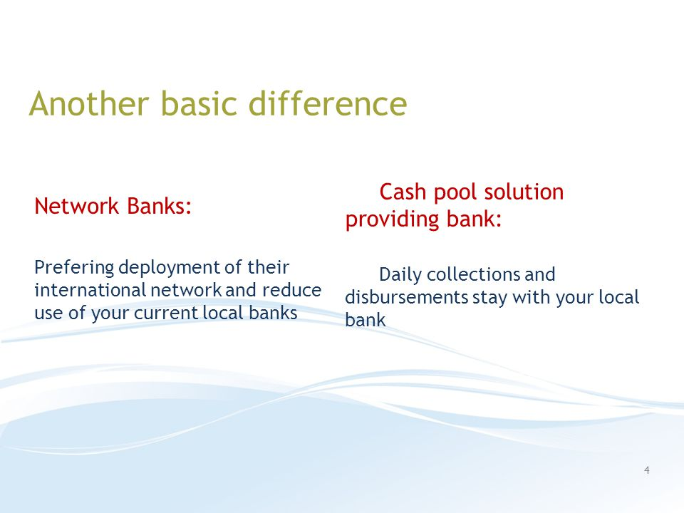 Another basic difference Network Banks: Prefering deployment of their international network and reduce use of your current local banks Cash pool solution providing bank: Daily collections and disbursements stay with your local bank 4
