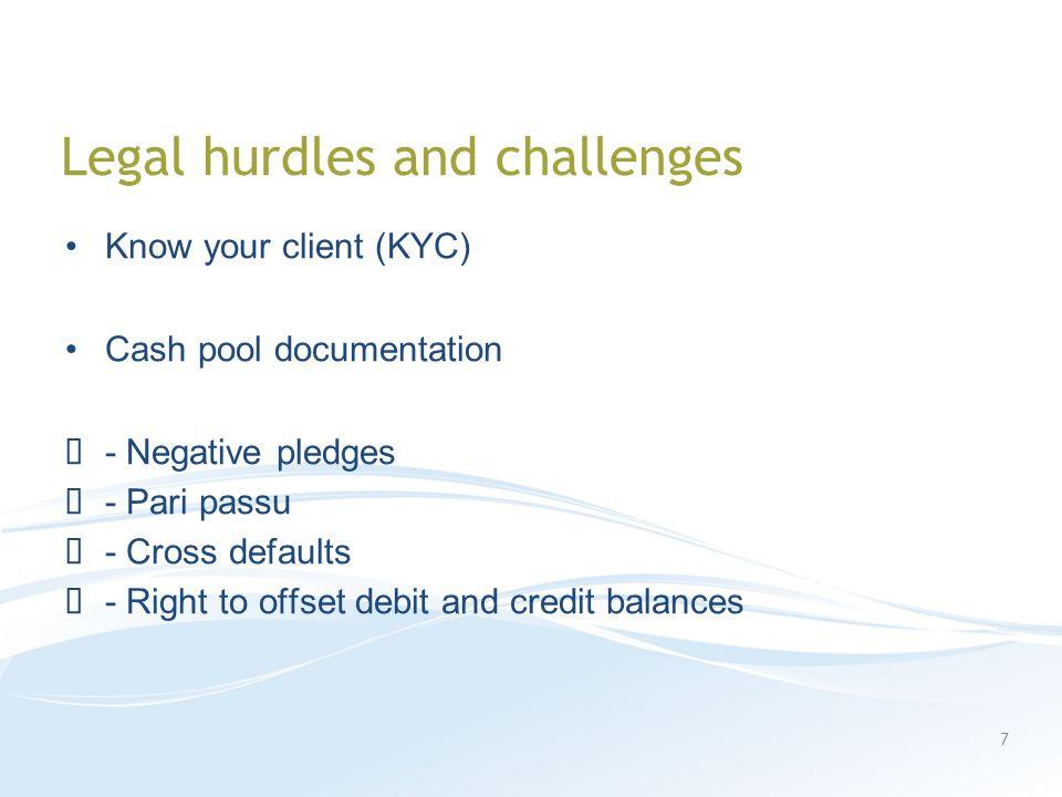 Legal hurdles and challenges Know your client (KYC) Cash pool documentation - Negative pledges - Pari passu - Cross defaults - Right to offset debit and credit balances 7