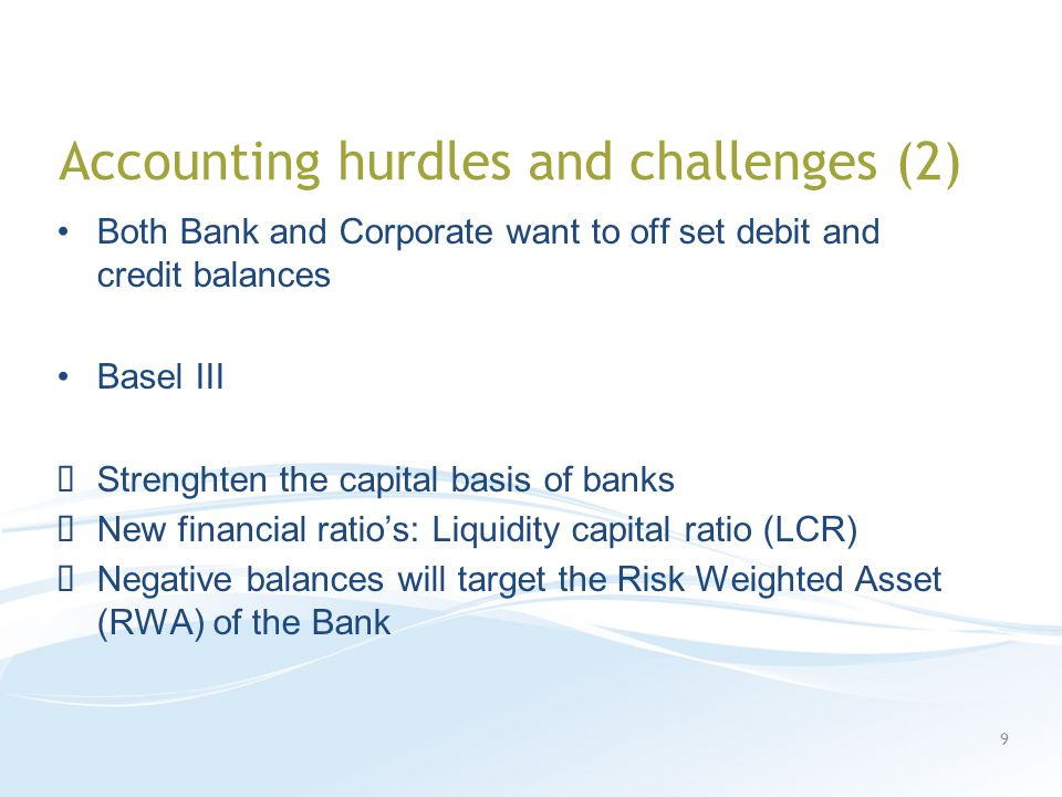 Accounting hurdles and challenges (2) Both Bank and Corporate want to off set debit and credit balances Basel III Strenghten the capital basis of banks New financial ratio's: Liquidity capital ratio (LCR) Negative balances will target the Risk Weighted Asset (RWA) of the Bank 9