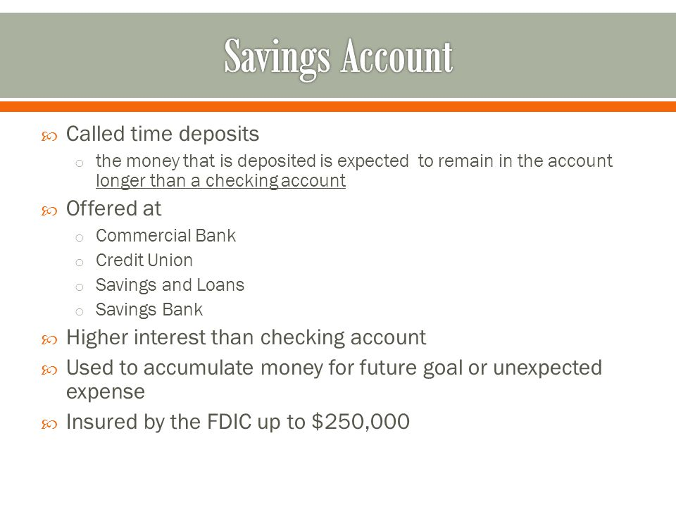  Called time deposits o the money that is deposited is expected to remain in the account longer than a checking account  Offered at o Commercial Bank o Credit Union o Savings and Loans o Savings Bank  Higher interest than checking account  Used to accumulate money for future goal or unexpected expense  Insured by the FDIC up to $250,000