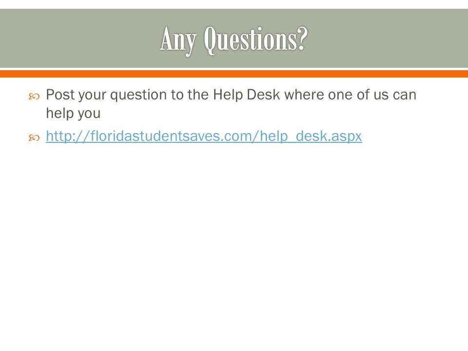  Post your question to the Help Desk where one of us can help you  http://floridastudentsaves.com/help_desk.aspx http://floridastudentsaves.com/help_desk.aspx