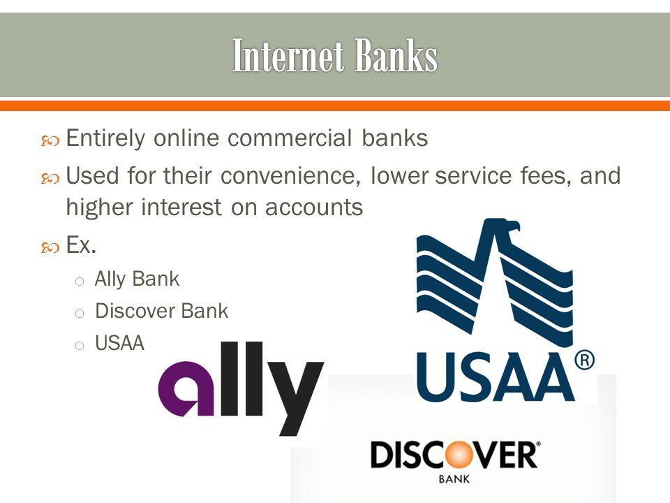  Entirely online commercial banks  Used for their convenience, lower service fees, and higher interest on accounts  Ex.