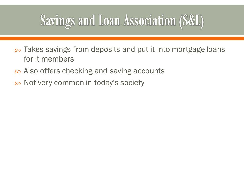  Takes savings from deposits and put it into mortgage loans for it members  Also offers checking and saving accounts  Not very common in today's society