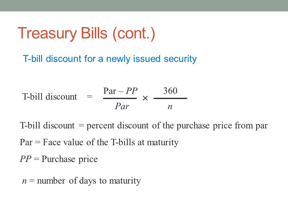 Treasury Bills (cont.) T-bill discount for a newly issued security Par – PP Par 360 n T-bill discount = percent discount of the purchase price from par Par = Face value of the T-bills at maturity PP = Purchase price n = number of days to maturity T-bill discount= 