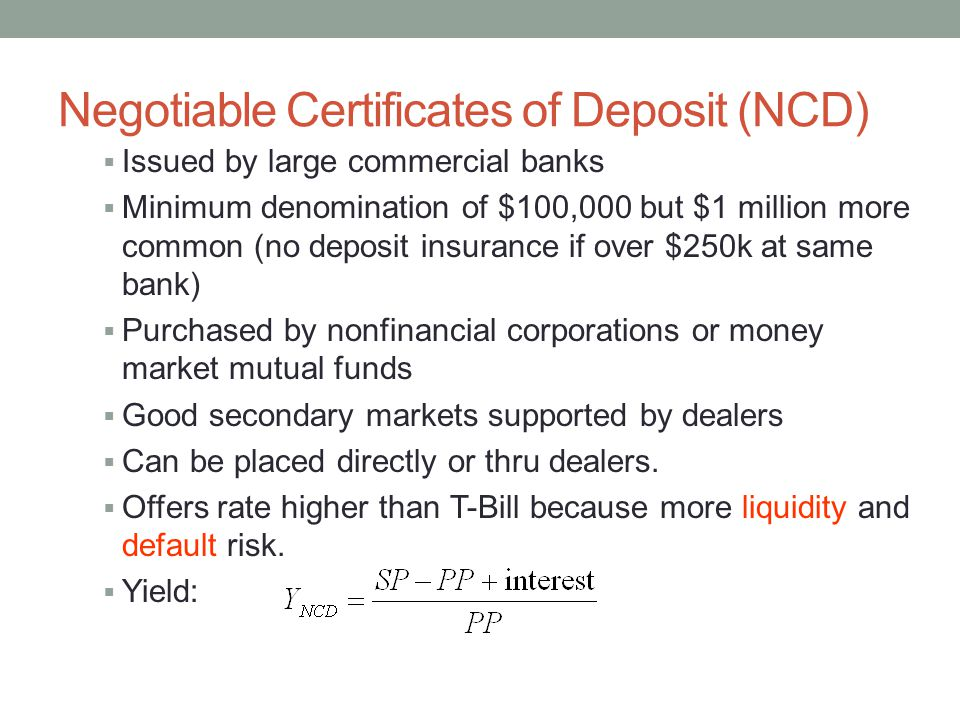 Negotiable Certificates of Deposit (NCD)  Issued by large commercial banks  Minimum denomination of $100,000 but $1 million more common (no deposit insurance if over $250k at same bank)  Purchased by nonfinancial corporations or money market mutual funds  Good secondary markets supported by dealers  Can be placed directly or thru dealers.