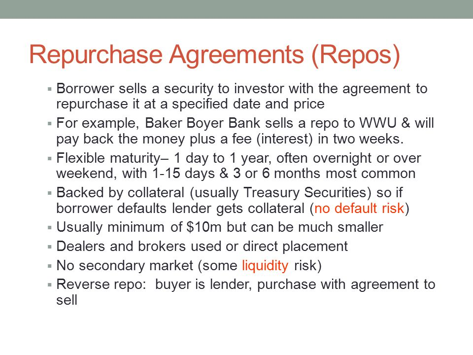 Repurchase Agreements (Repos)  Borrower sells a security to investor with the agreement to repurchase it at a specified date and price  For example, Baker Boyer Bank sells a repo to WWU & will pay back the money plus a fee (interest) in two weeks.