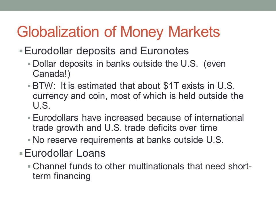 Globalization of Money Markets  Eurodollar deposits and Euronotes  Dollar deposits in banks outside the U.S.