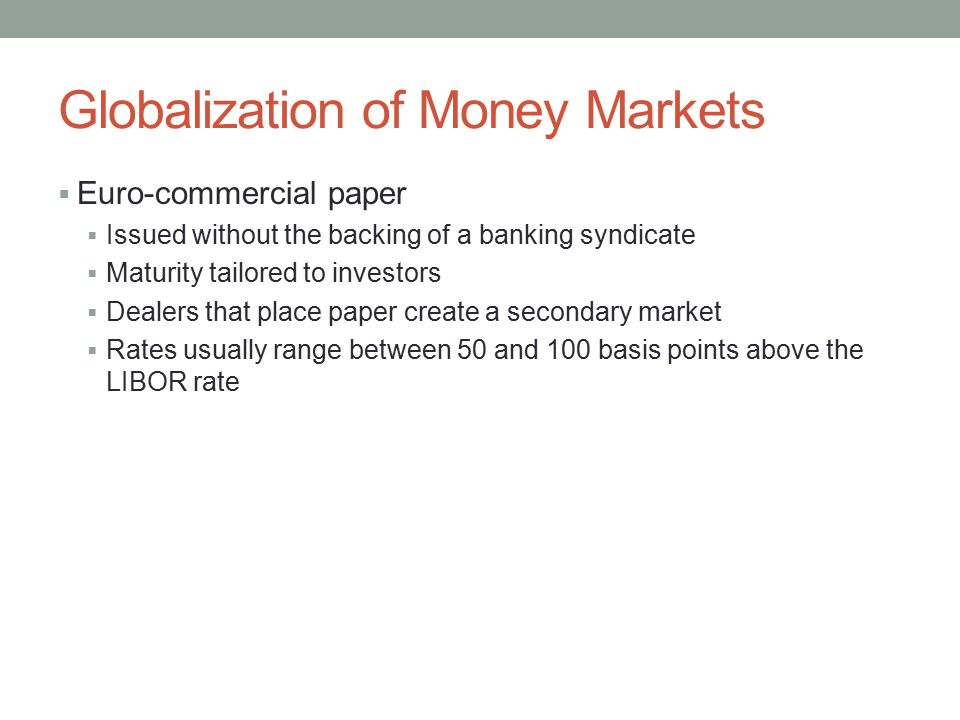 Globalization of Money Markets  Euro-commercial paper  Issued without the backing of a banking syndicate  Maturity tailored to investors  Dealers that place paper create a secondary market  Rates usually range between 50 and 100 basis points above the LIBOR rate
