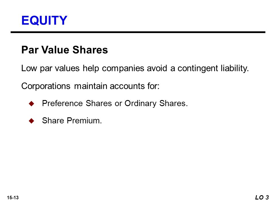 15-13 Par Value Shares Low par values help companies avoid a contingent liability. Corporations maintain accounts for:   Preference Shares or Ordina
