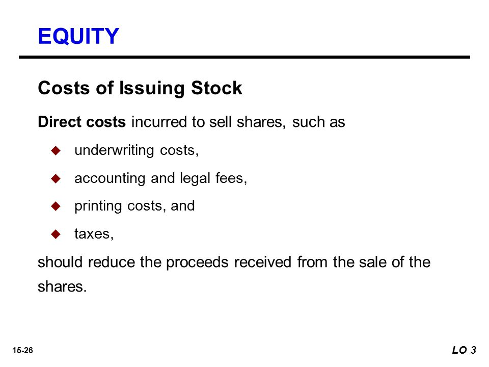 15-26 Costs of Issuing Stock Direct costs incurred to sell shares, such as   underwriting costs,   accounting and legal fees,   printing costs,