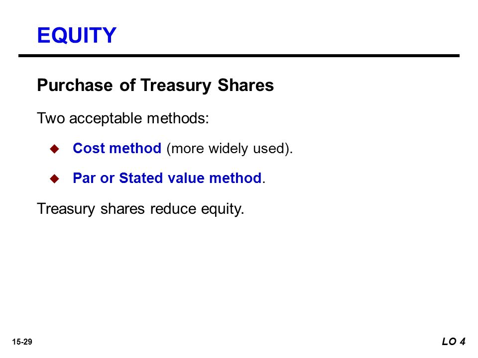 15-29 Purchase of Treasury Shares Two acceptable methods:   Cost method (more widely used).   Par or Stated value method. Treasury shares reduce e