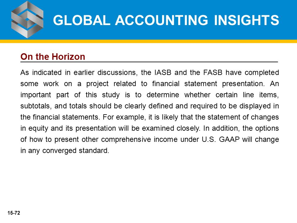 15-72 On the Horizon As indicated in earlier discussions, the IASB and the FASB have completed some work on a project related to financial statement p