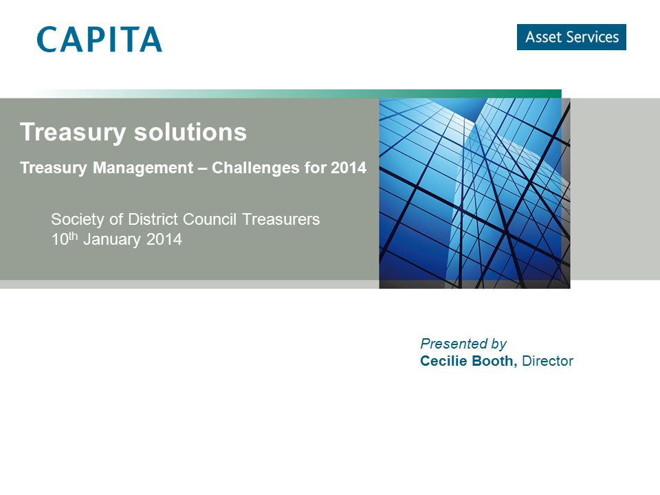 Treasury solutions Treasury Management – Challenges for 2014 Society of District Council Treasurers 10 th January 2014 Presented by Cecilie Booth, Dir