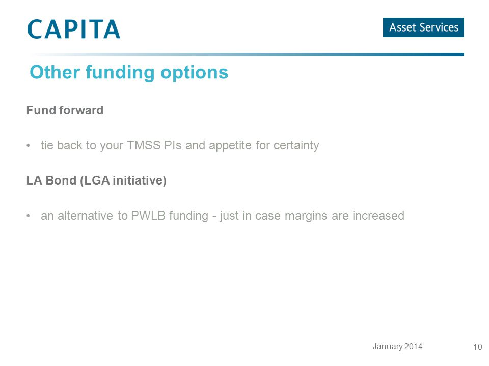 January 2014 10 Other funding options Fund forward tie back to your TMSS PIs and appetite for certainty LA Bond (LGA initiative) an alternative to PWL