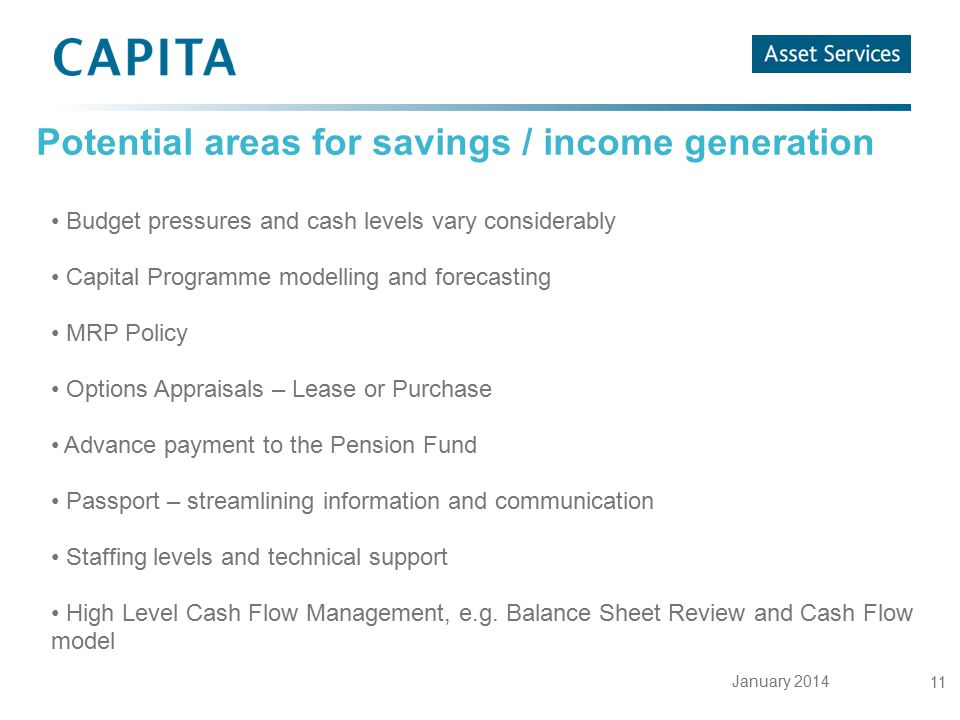 January 2014 11 Potential areas for savings / income generation Budget pressures and cash levels vary considerably Capital Programme modelling and for