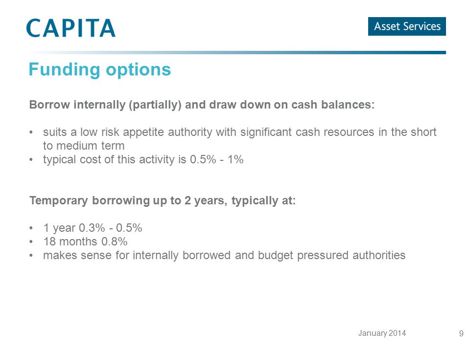 January 2014 9 Funding options Borrow internally (partially) and draw down on cash balances: suits a low risk appetite authority with significant cash