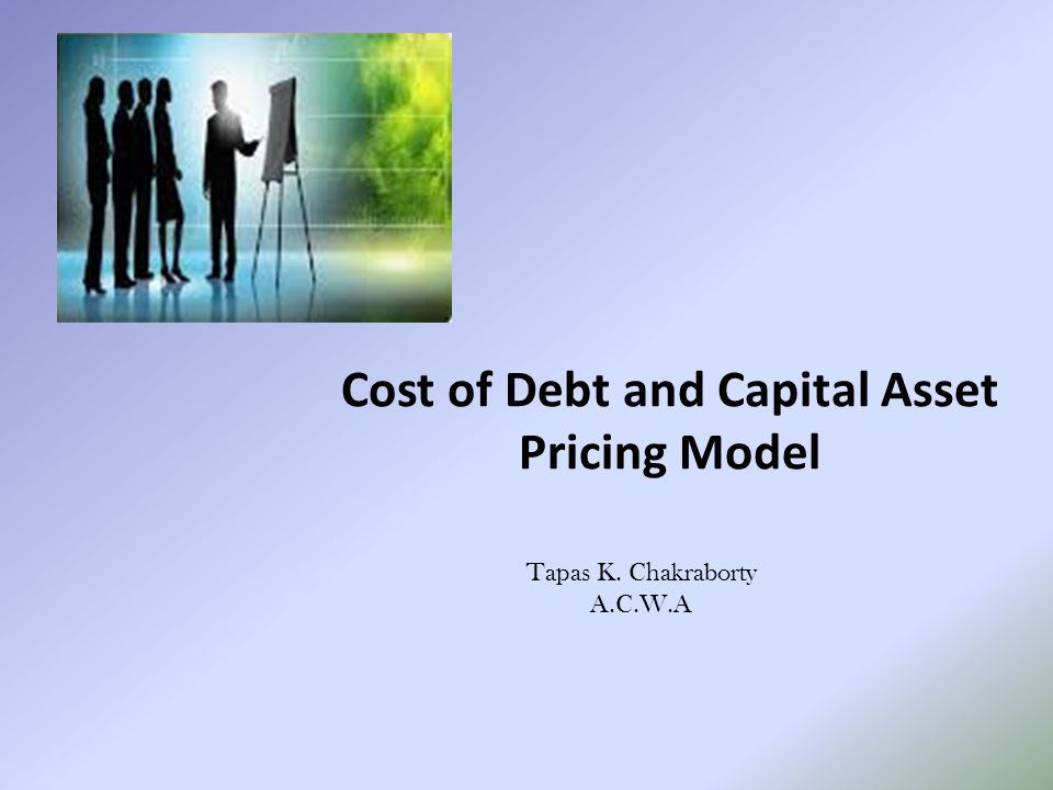 Cost of Debt and Capital Asset Pricing Model Tapas K. Chakraborty A.C.W.A