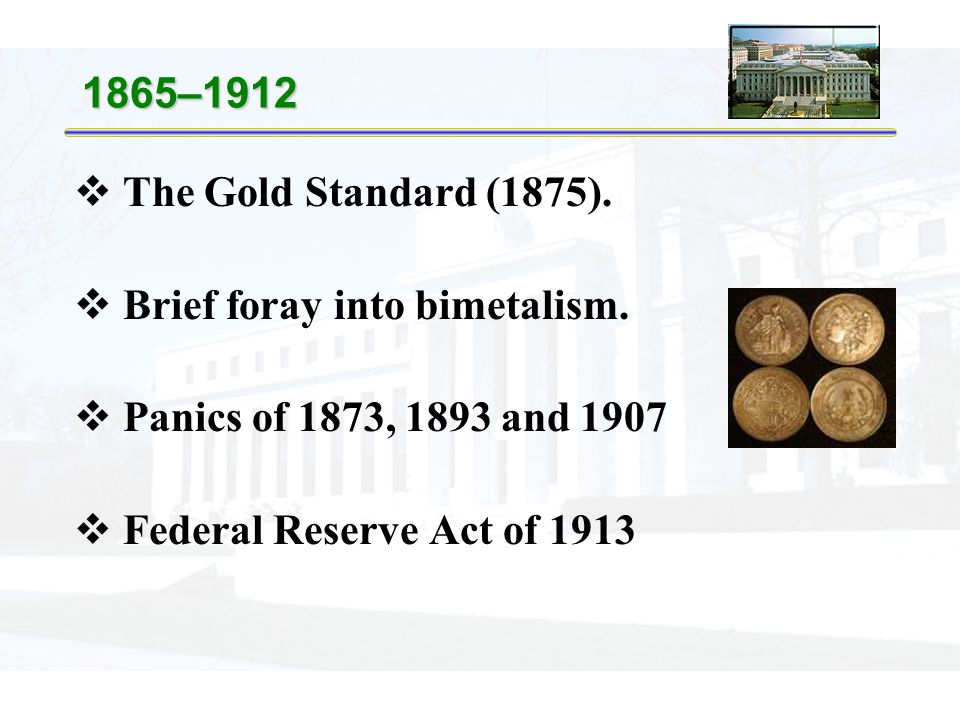 1865–1912  The Gold Standard (1875).  Brief foray into bimetalism.