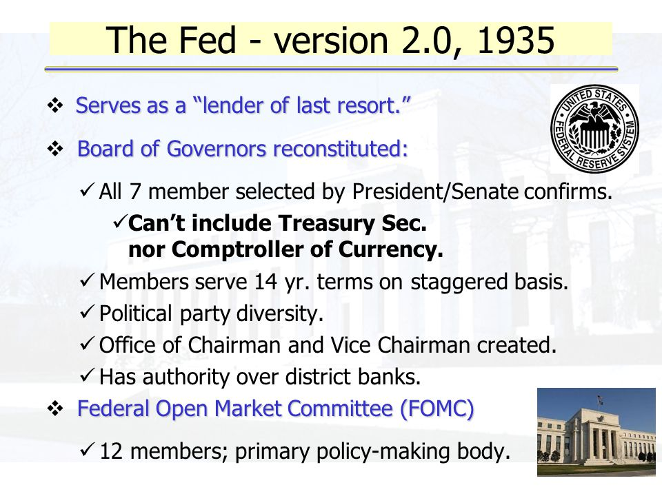 The Fed - version 2.0, 1935 Serves as a lender of last resort.  Serves as a lender of last resort. Board of Governors reconstituted:  Board of Governors reconstituted: All 7 member selected by President/Senate confirms.