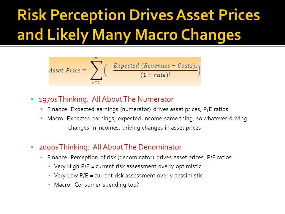  1970s Thinking: All About The Numerator  Finance: Expected earnings (numerator) drives asset prices, P/E ratios  Macro: Expected earnings, expected income same thing, so whatever driving changes in incomes, driving changes in asset prices  2000s Thinking: All About The Denominator ▪ Finance: Perception of risk (denominator) drives asset prices, P/E ratios ▪ Very High P/E = current risk assessment overly optimistic ▪ Very Low P/E = current risk assessment overly pessimistic ▪ Macro: Consumer spending too?