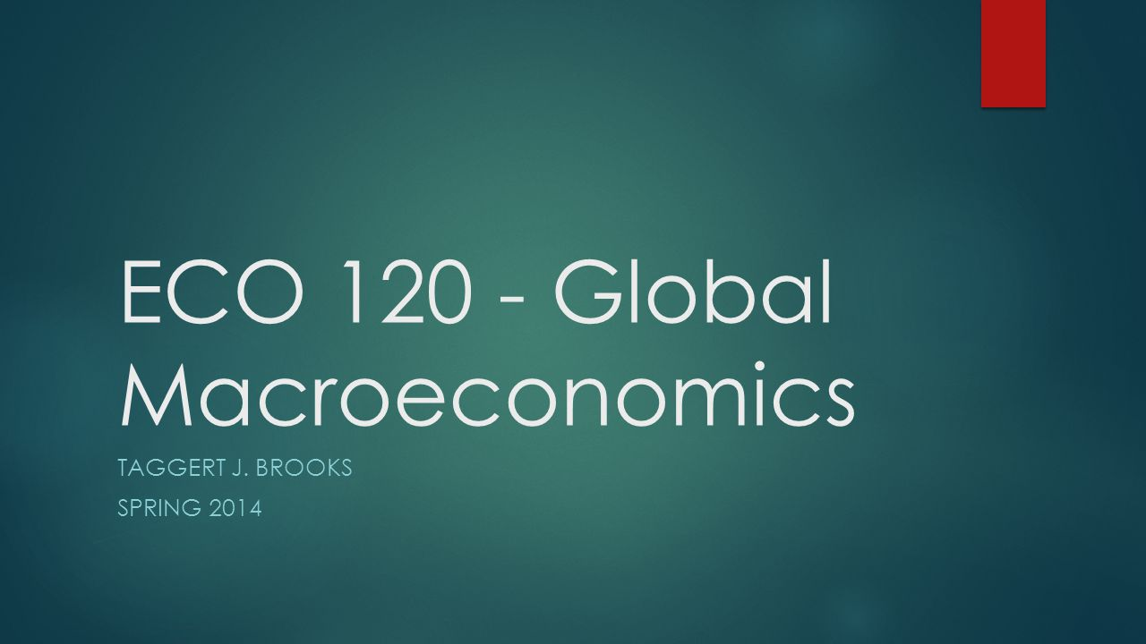 ECO 120 - Global Macroeconomics TAGGERT J. BROOKS SPRING 2014