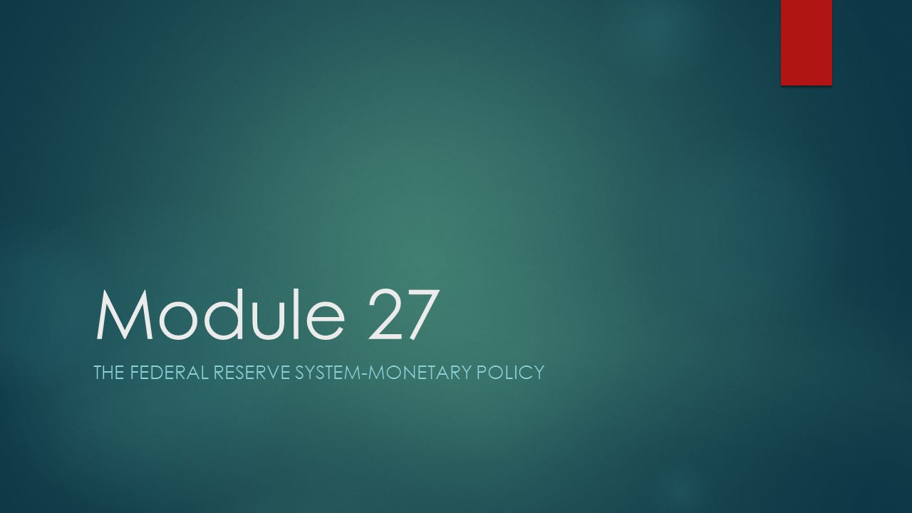 Module 27 THE FEDERAL RESERVE SYSTEM-MONETARY POLICY