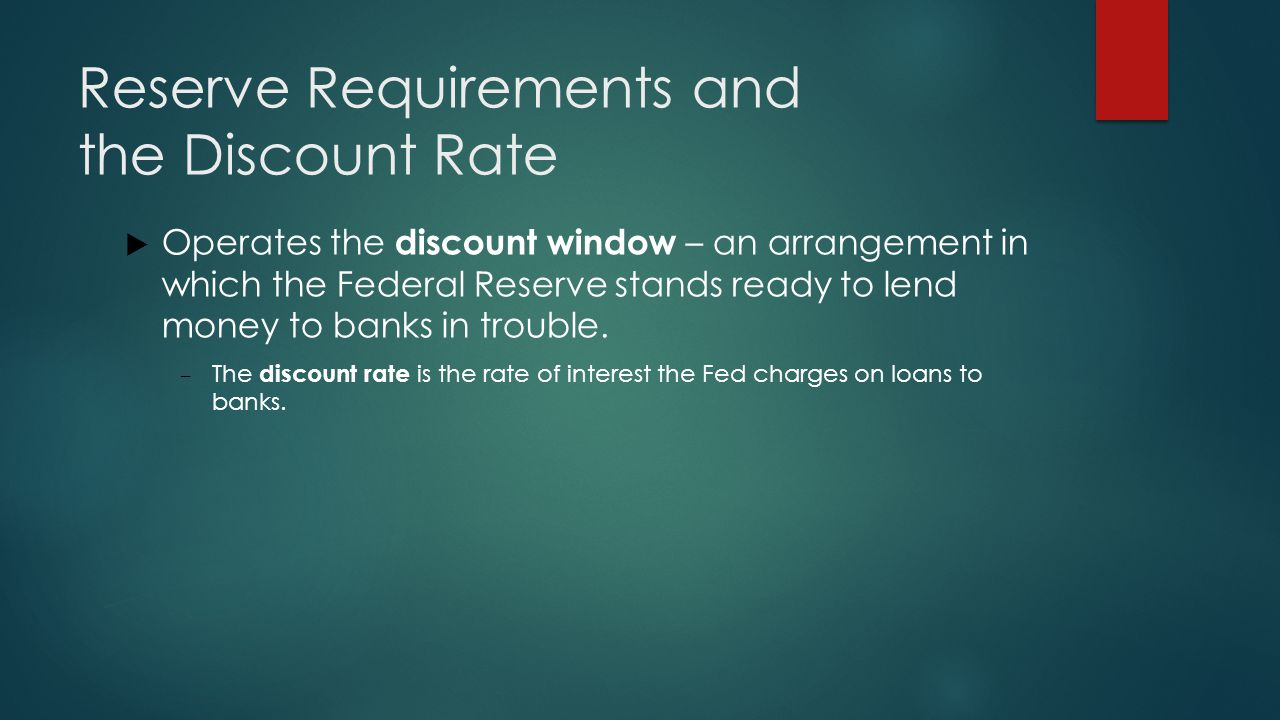 Reserve Requirements and the Discount Rate  Operates the discount window – an arrangement in which the Federal Reserve stands ready to lend money to banks in trouble.