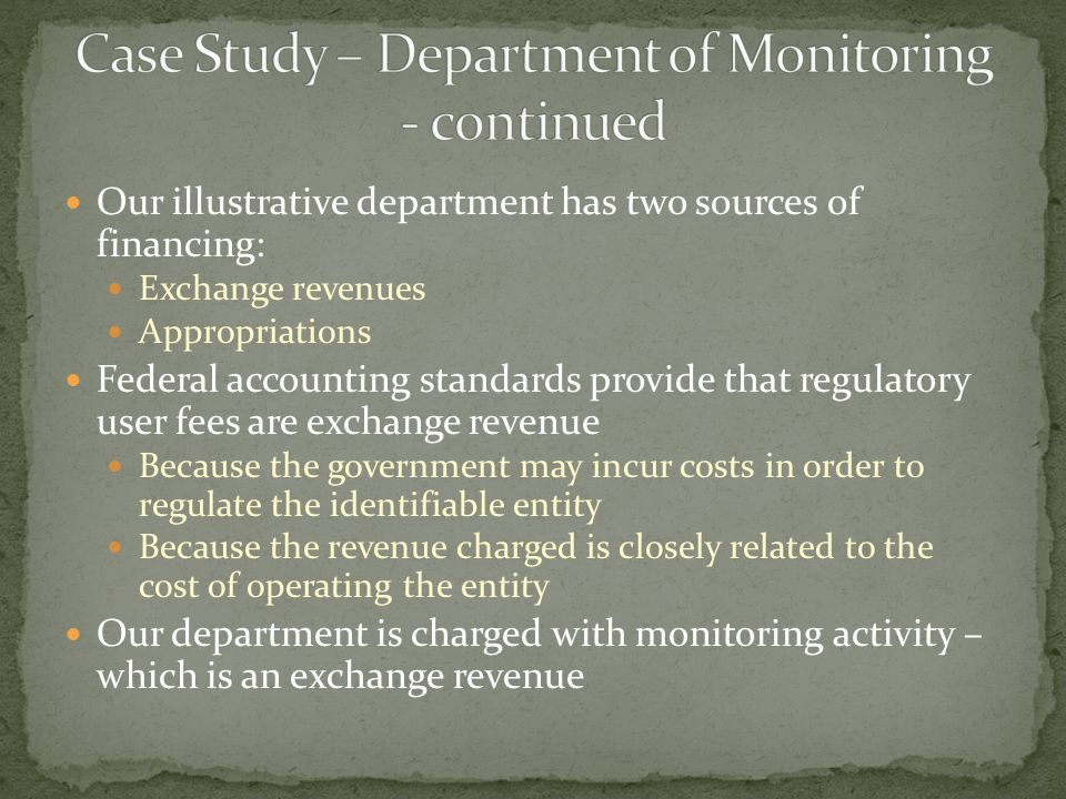 Our illustrative department has two sources of financing: Exchange revenues Appropriations Federal accounting standards provide that regulatory user fees are exchange revenue Because the government may incur costs in order to regulate the identifiable entity Because the revenue charged is closely related to the cost of operating the entity Our department is charged with monitoring activity – which is an exchange revenue