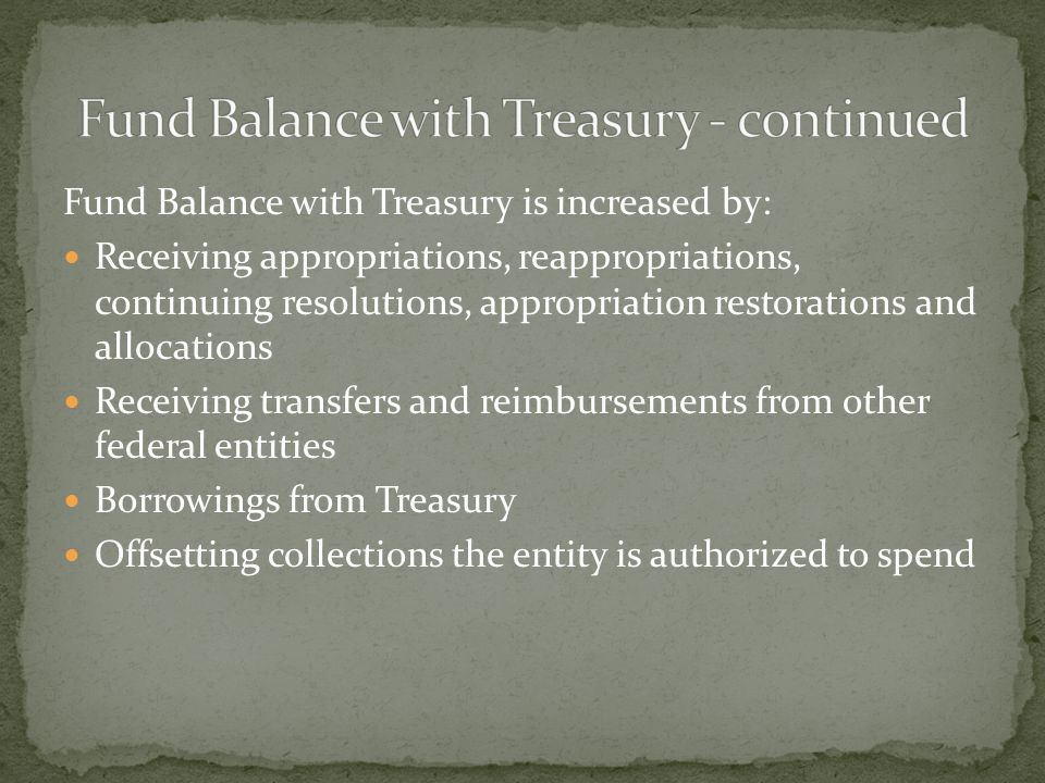 Fund Balance with Treasury is increased by: Receiving appropriations, reappropriations, continuing resolutions, appropriation restorations and allocations Receiving transfers and reimbursements from other federal entities Borrowings from Treasury Offsetting collections the entity is authorized to spend