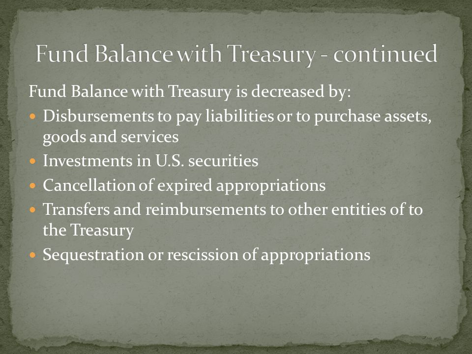 Fund Balance with Treasury is decreased by: Disbursements to pay liabilities or to purchase assets, goods and services Investments in U.S.