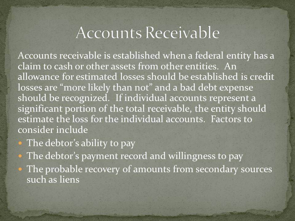 Accounts receivable is established when a federal entity has a claim to cash or other assets from other entities. An allowance for estimated losses sh
