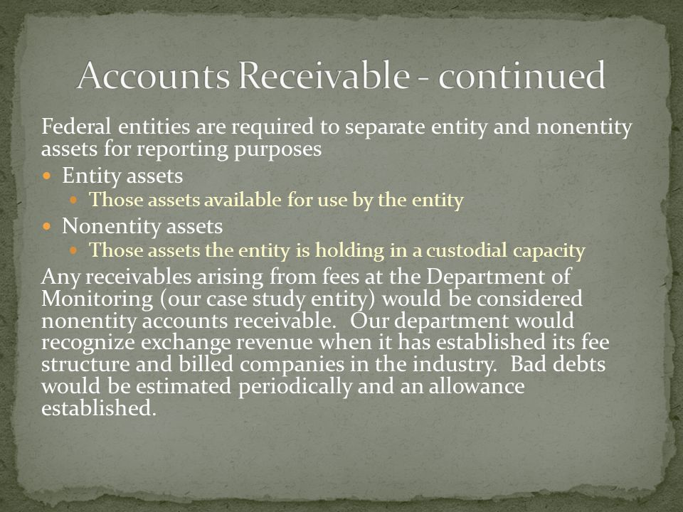 Federal entities are required to separate entity and nonentity assets for reporting purposes Entity assets Those assets available for use by the entity Nonentity assets Those assets the entity is holding in a custodial capacity Any receivables arising from fees at the Department of Monitoring (our case study entity) would be considered nonentity accounts receivable.