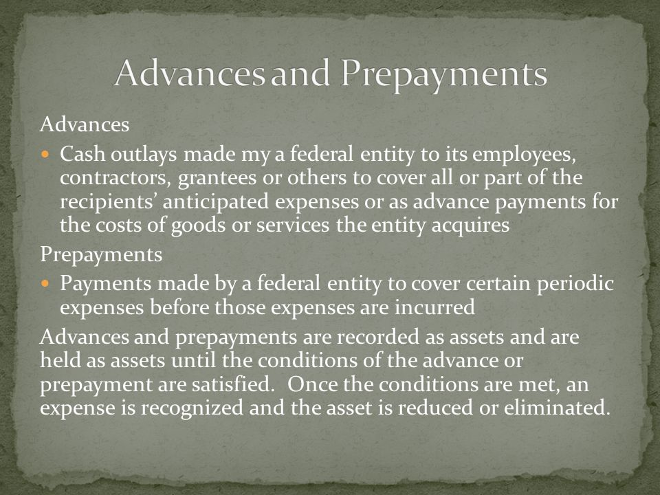 Advances Cash outlays made my a federal entity to its employees, contractors, grantees or others to cover all or part of the recipients' anticipated e