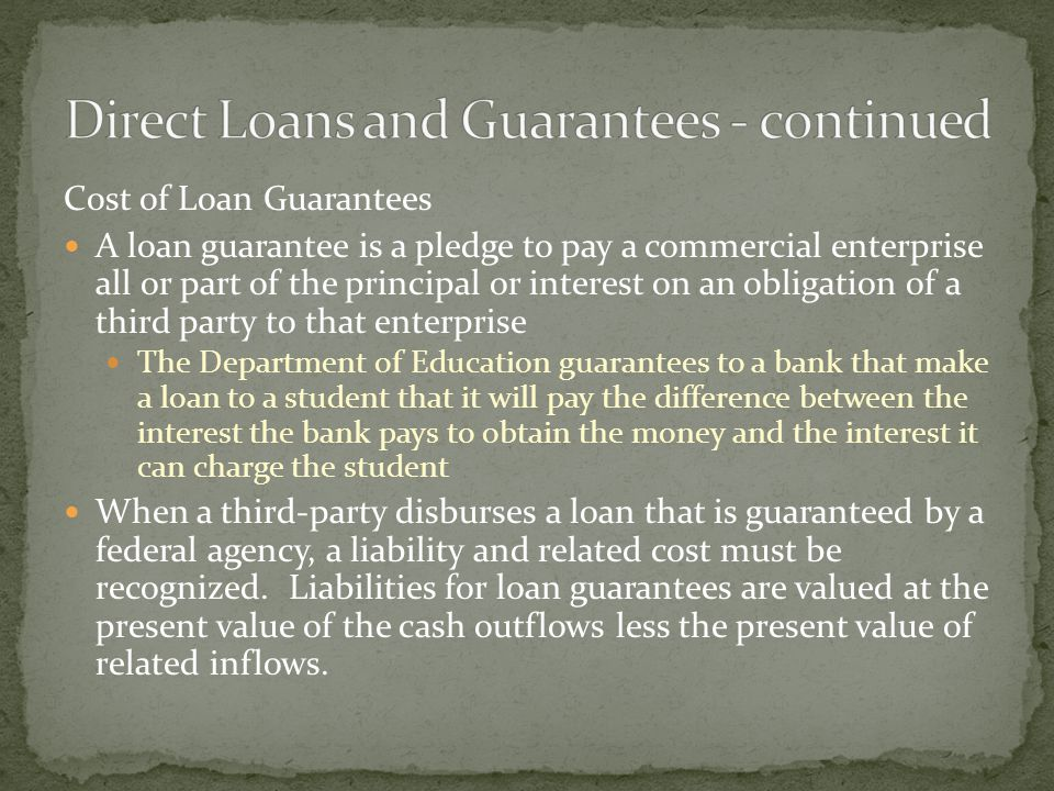Cost of Loan Guarantees A loan guarantee is a pledge to pay a commercial enterprise all or part of the principal or interest on an obligation of a third party to that enterprise The Department of Education guarantees to a bank that make a loan to a student that it will pay the difference between the interest the bank pays to obtain the money and the interest it can charge the student When a third-party disburses a loan that is guaranteed by a federal agency, a liability and related cost must be recognized.