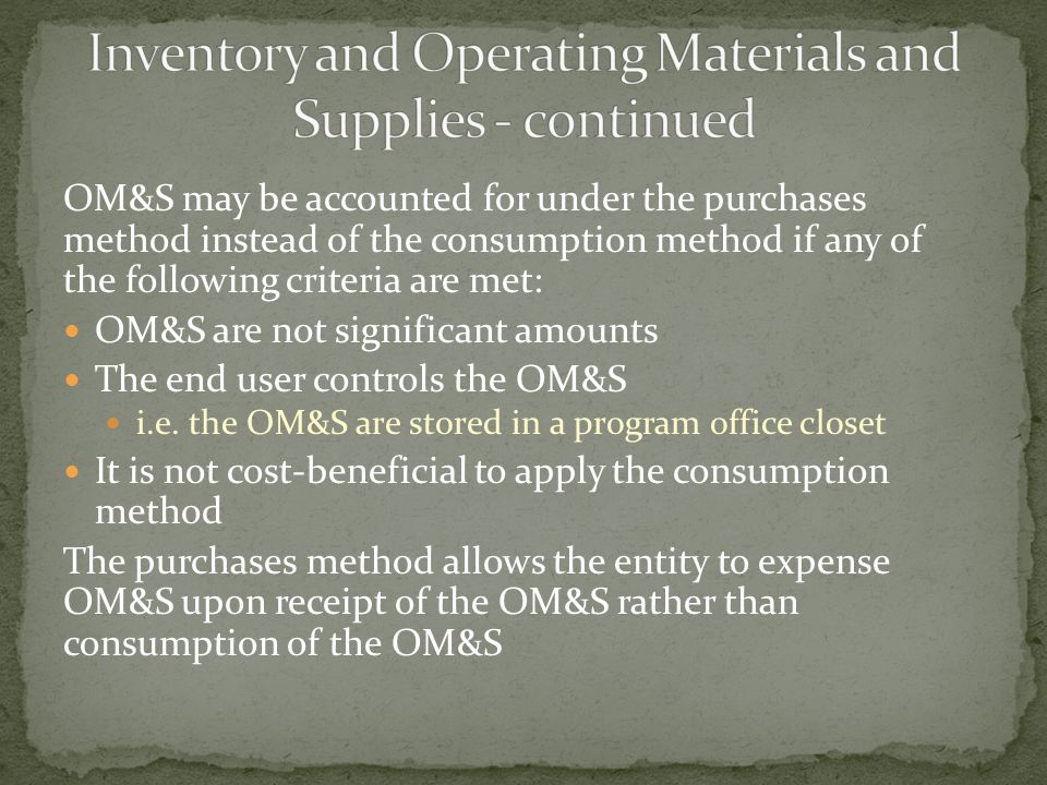 OM&S may be accounted for under the purchases method instead of the consumption method if any of the following criteria are met: OM&S are not significant amounts The end user controls the OM&S i.e.
