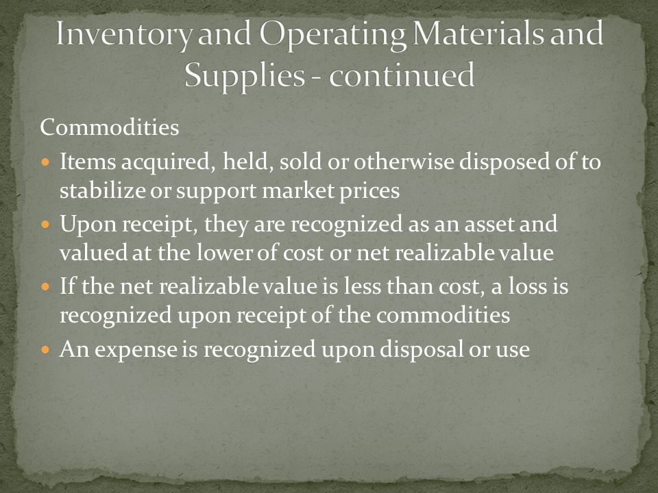 Commodities Items acquired, held, sold or otherwise disposed of to stabilize or support market prices Upon receipt, they are recognized as an asset and valued at the lower of cost or net realizable value If the net realizable value is less than cost, a loss is recognized upon receipt of the commodities An expense is recognized upon disposal or use
