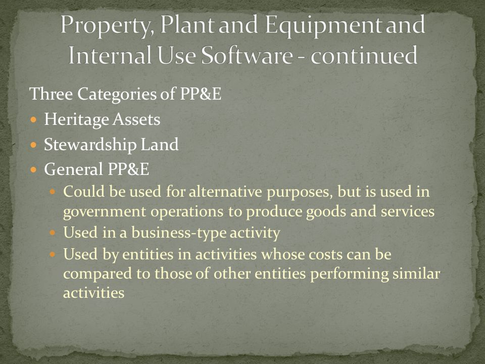 Three Categories of PP&E Heritage Assets Stewardship Land General PP&E Could be used for alternative purposes, but is used in government operations to produce goods and services Used in a business-type activity Used by entities in activities whose costs can be compared to those of other entities performing similar activities