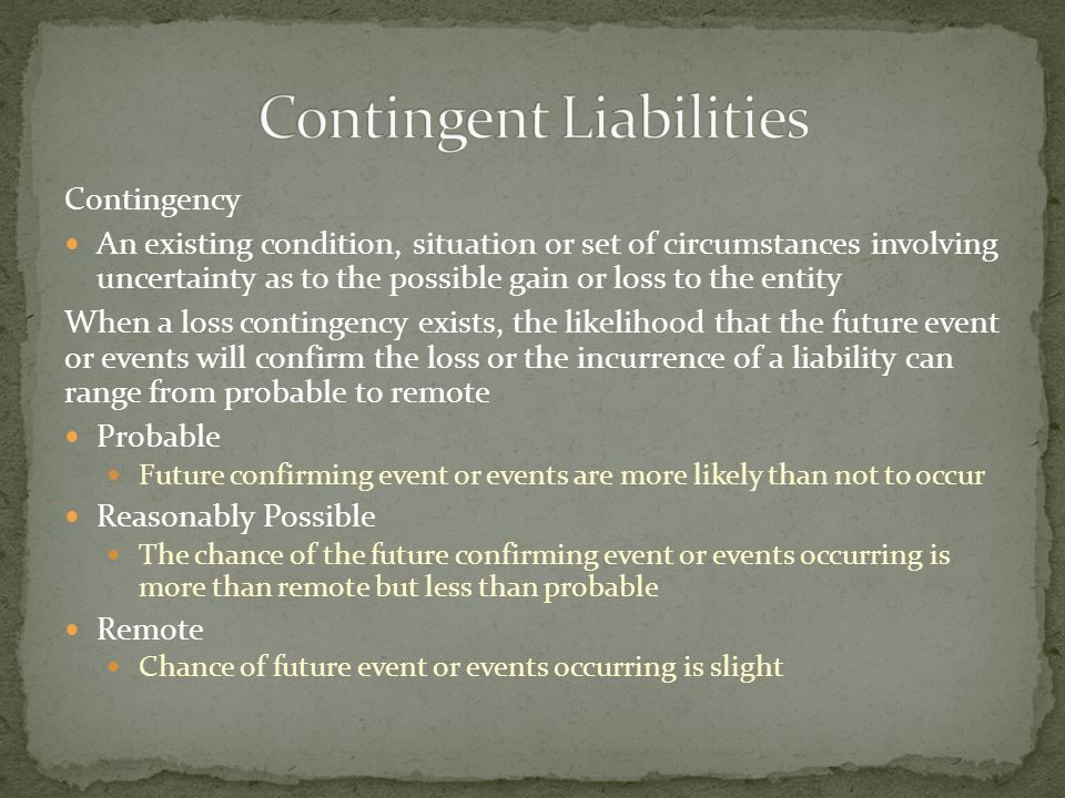 Contingency An existing condition, situation or set of circumstances involving uncertainty as to the possible gain or loss to the entity When a loss contingency exists, the likelihood that the future event or events will confirm the loss or the incurrence of a liability can range from probable to remote Probable Future confirming event or events are more likely than not to occur Reasonably Possible The chance of the future confirming event or events occurring is more than remote but less than probable Remote Chance of future event or events occurring is slight