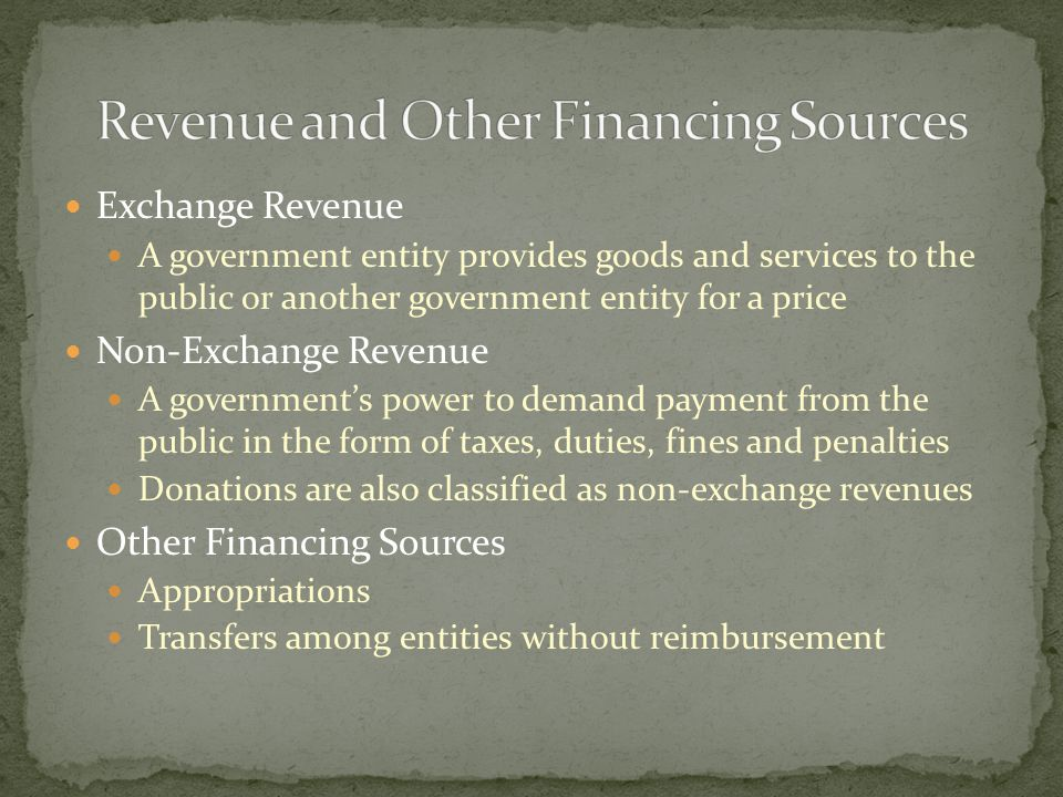 Exchange Revenue A government entity provides goods and services to the public or another government entity for a price Non-Exchange Revenue A government's power to demand payment from the public in the form of taxes, duties, fines and penalties Donations are also classified as non-exchange revenues Other Financing Sources Appropriations Transfers among entities without reimbursement