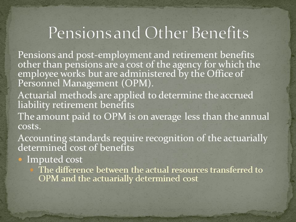 Pensions and post-employment and retirement benefits other than pensions are a cost of the agency for which the employee works but are administered by the Office of Personnel Management (OPM).