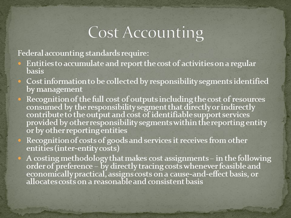 Federal accounting standards require: Entities to accumulate and report the cost of activities on a regular basis Cost information to be collected by responsibility segments identified by management Recognition of the full cost of outputs including the cost of resources consumed by the responsibility segment that directly or indirectly contribute to the output and cost of identifiable support services provided by other responsibility segments within the reporting entity or by other reporting entities Recognition of costs of goods and services it receives from other entities (inter-entity costs) A costing methodology that makes cost assignments – in the following order of preference – by directly tracing costs whenever feasible and economically practical, assigns costs on a cause-and-effect basis, or allocates costs on a reasonable and consistent basis