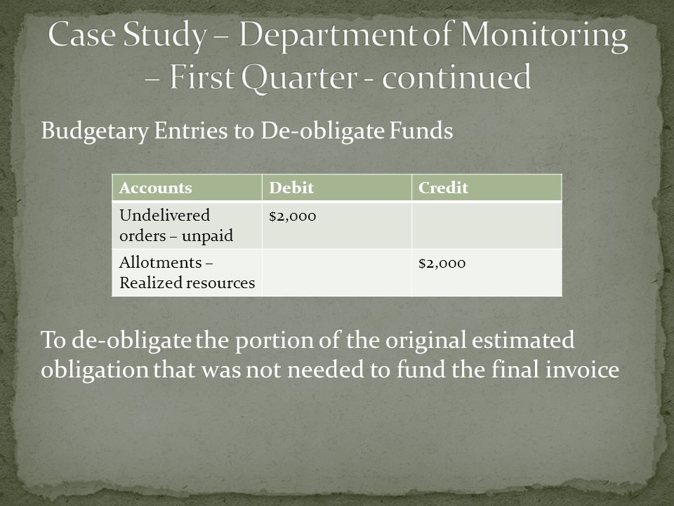 Budgetary Entries to De-obligate Funds To de-obligate the portion of the original estimated obligation that was not needed to fund the final invoice AccountsDebitCredit Undelivered orders – unpaid $2,000 Allotments – Realized resources $2,000