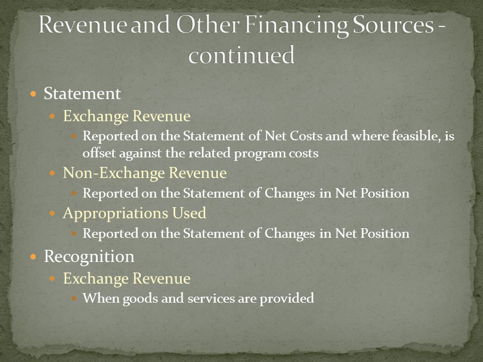 Statement Exchange Revenue Reported on the Statement of Net Costs and where feasible, is offset against the related program costs Non-Exchange Revenue Reported on the Statement of Changes in Net Position Appropriations Used Reported on the Statement of Changes in Net Position Recognition Exchange Revenue When goods and services are provided