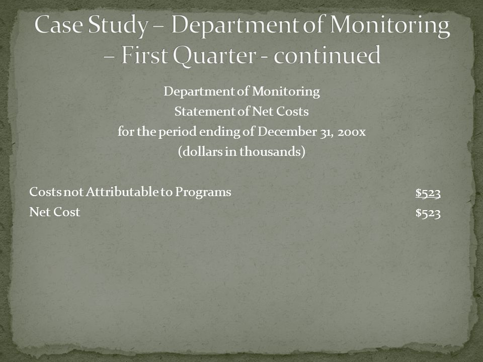 Department of Monitoring Statement of Net Costs for the period ending of December 31, 200x (dollars in thousands) Costs not Attributable to Programs$523 Net Cost$523