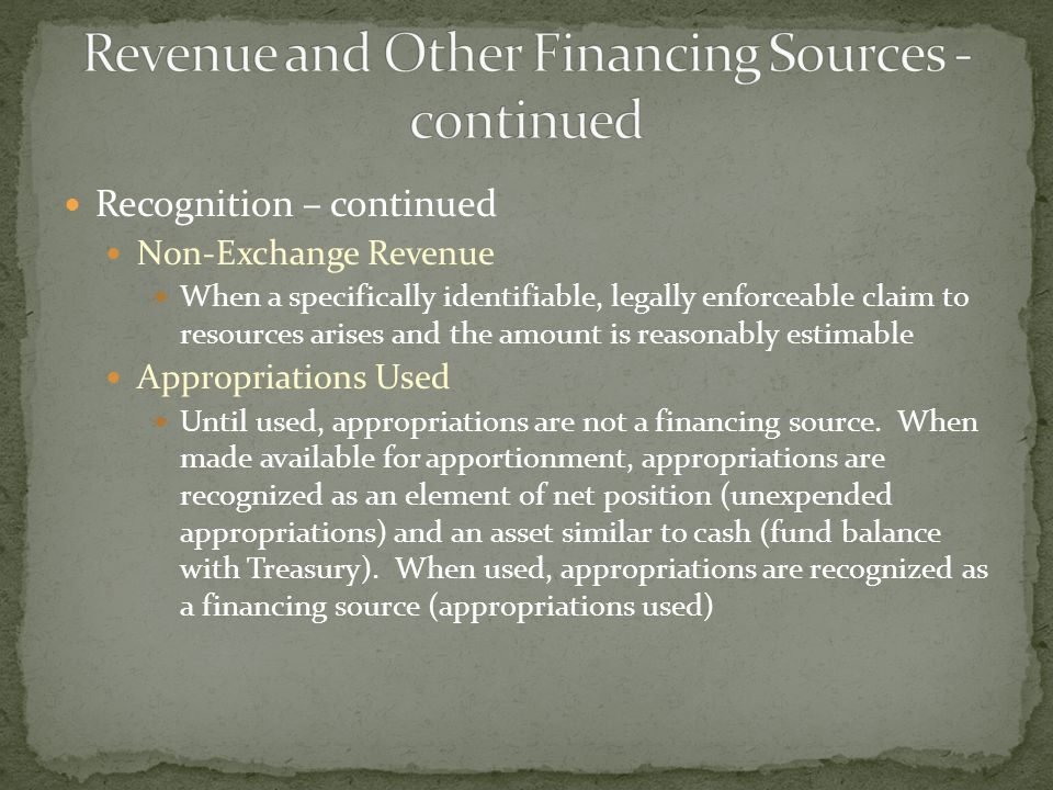 Recognition – continued Non-Exchange Revenue When a specifically identifiable, legally enforceable claim to resources arises and the amount is reasona